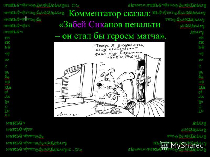 Комментатор сказал: «Забей Сиканов пенальти – он стал бы героем матча».