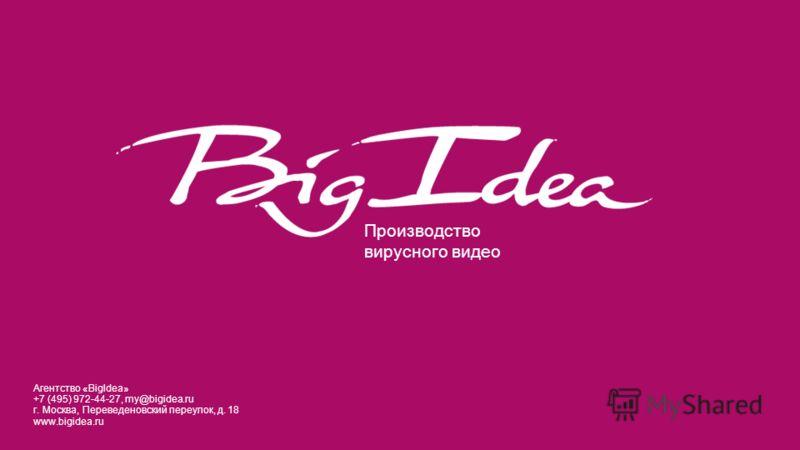 Производство вирусного видео Агентство «BigIdea» +7 (495) 972-44-27, my@bigidea.ru г. Москва, Переведеновский переулок, д. 18 www.bigidea.ru