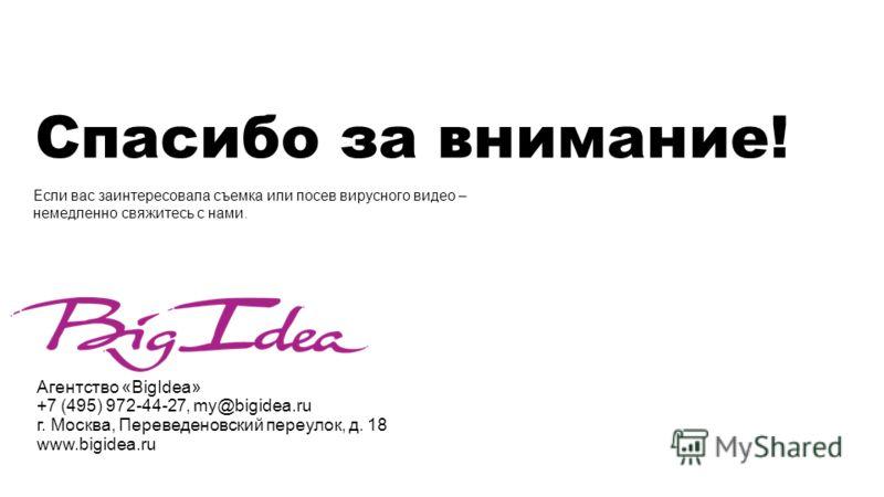 Спасибо за внимание! Агентство «BigIdea» +7 (495) 972-44-27, my@bigidea.ru г. Москва, Переведеновский переулок, д. 18 www.bigidea.ru Если вас заинтересовала съемка или посев вирусного видео – немедленно свяжитесь с нами.