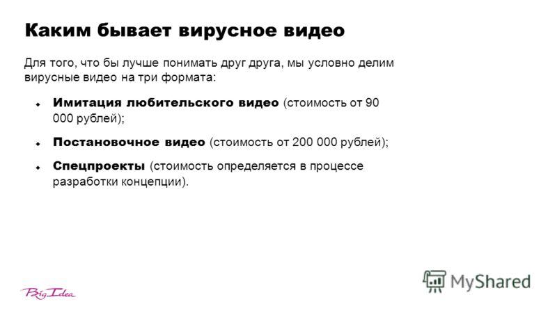 Каким бывает вирусное видео Для того, что бы лучше понимать друг друга, мы условно делим вирусные видео на три формата: Имитация любительского видео (cтоимость от 90 000 рублей); Постановочное видео (cтоимость от 200 000 рублей); Спецпроекты (cтоимос