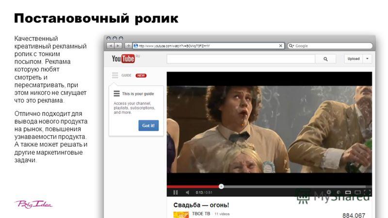 Постановочный ролик http://www.youtube.com/watch?v=BOWqT3FZH1Y Качественный креативный рекламный ролик с тонким посылом. Реклама которую любят смотреть и пересматривать, при этом никого не смущает что это реклама. Отлично подходит для вывода нового п