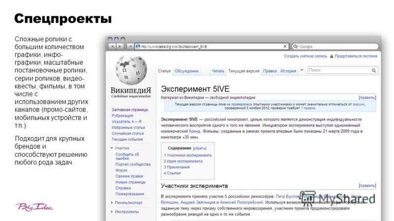 Спецпроекты http://ru.wikipedia.org/wiki/Эксперимент_5IVE Сложные ролики с большим количеством графики, инфо- графики, масштабные постановочные ролики, серии роликов, видео- квесты, фильмы, в том числе с использованием других каналов (промо-сайтов, м