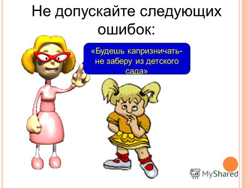 «Будешь капризничать- не заберу из детского сада» Не допускайте следующих ошибок: