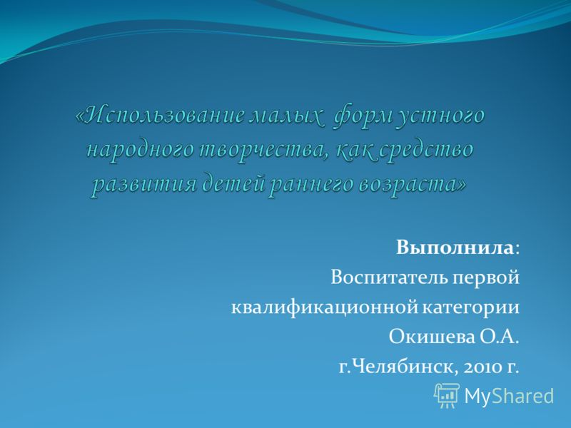 Выполнила: Воспитатель первой квалификационной категории Окишева О.А. г.Челябинск, 2010 г.