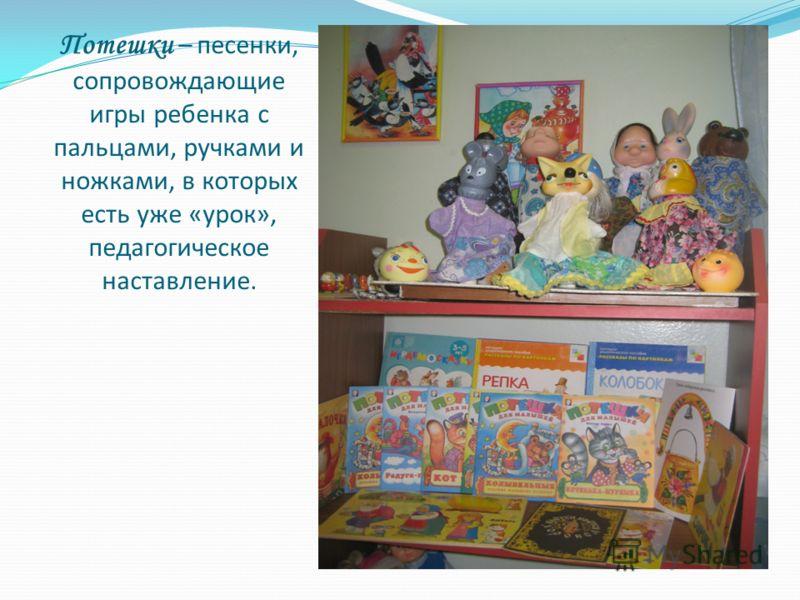 Потешки – песенки, сопровождающие игры ребенка с пальцами, ручками и ножками, в которых есть уже «урок», педагогическое наставление.