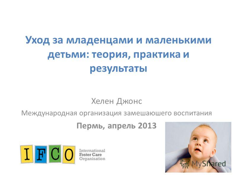 Уход за младенцами и маленькими детьми: теория, практика и результаты Хелен Джонс Международная организация замешаюшего воспитания Пермь, апрель 2013