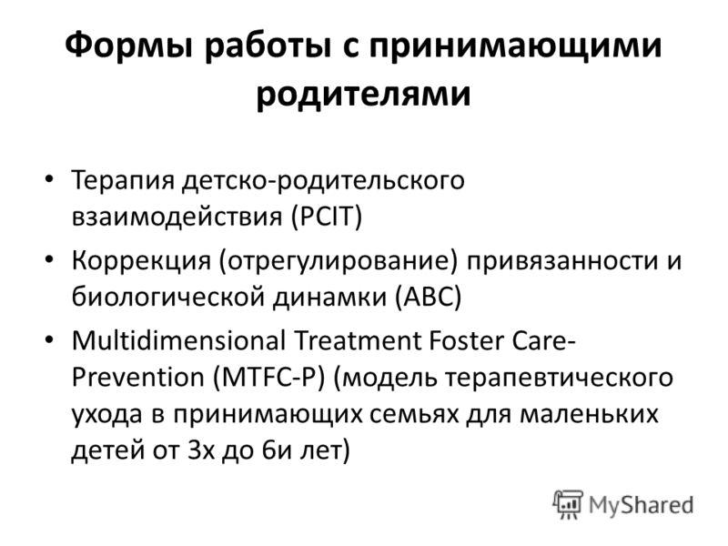 Формы работы с принимающими родителями Терапия детско-родительского взаимодействия (PCIT) Коррекция (отрегулирование) привязанности и биологической динамки (ABC) Multidimensional Treatment Foster Care- Prevention (MTFC-P) (модель терапевтического ухо