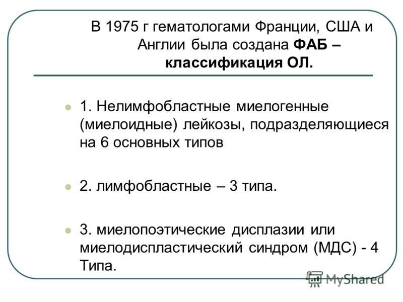 В 1975 г гематологами Франции, США и Англии была создана ФАБ – классификация ОЛ. 1. Нелимфобластные миелогенные (миелоидные) лейкозы, подразделяющиеся на 6 основных типов 2. лимфобластные – 3 типа. 3. миелопоэтические дисплазии или миелодиспластическ