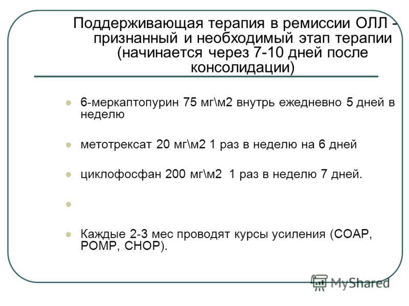 Поддерживающая терапия в ремиссии ОЛЛ - признанный и необходимый этап терапии (начинается через 7-10 дней после консолидации) 6-меркаптопурин 75 мг\м2 внутрь ежедневно 5 дней в неделю метотрексат 20 мг\м2 1 раз в неделю на 6 дней циклофосфан 200 мг\м