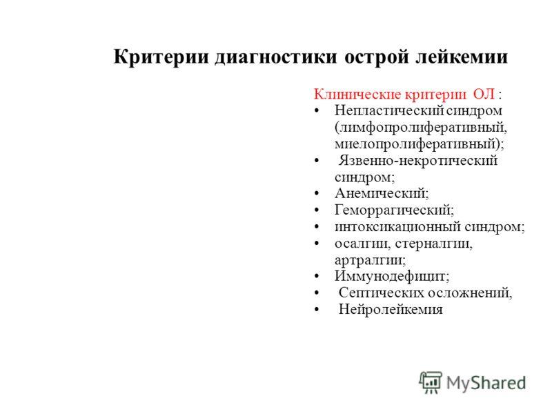 Критерии диагностики острой лейкемии Клинические критерии ОЛ : Непластический синдром (лимфопролиферативный, миелопролиферативный); Язвенно-некротический синдром; Анемический; Геморрагический; интоксикационный синдром; осалгии, стерналгии, артралгии;