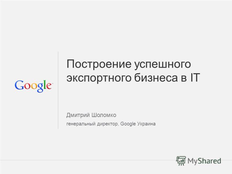 Google Confidential and Proprietary 1 1 Построение успешного экспортного бизнеса в IT Дмитрий Шоломко генеральный директор, Google Украина