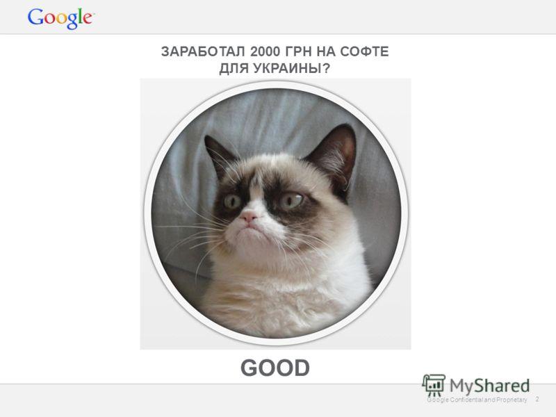 Google Confidential and Proprietary 2 2 ЗАРАБОТАЛ 2000 ГРН НА СОФТЕ ДЛЯ УКРАИНЫ? GOOD