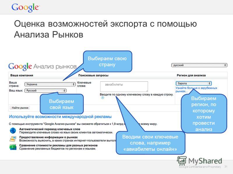 Google Confidential and Proprietary 31 Google Confidential and Proprietary 31 Вводим свои ключевые слова, например «авиабилеты онлайн» Выбираем регион, по которому хотим провести анализ Выбираем свой язык Выбираем свою страну Оценка возможностей эксп