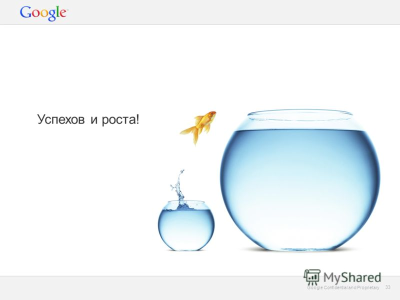 Google Confidential and Proprietary 33 Google Confidential and Proprietary 33 Успехов и роста!