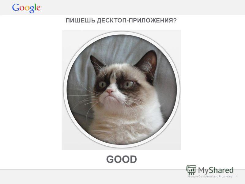 Google Confidential and Proprietary 7 7 ПИШЕШЬ ДЕСКТОП-ПРИЛОЖЕНИЯ? GOOD