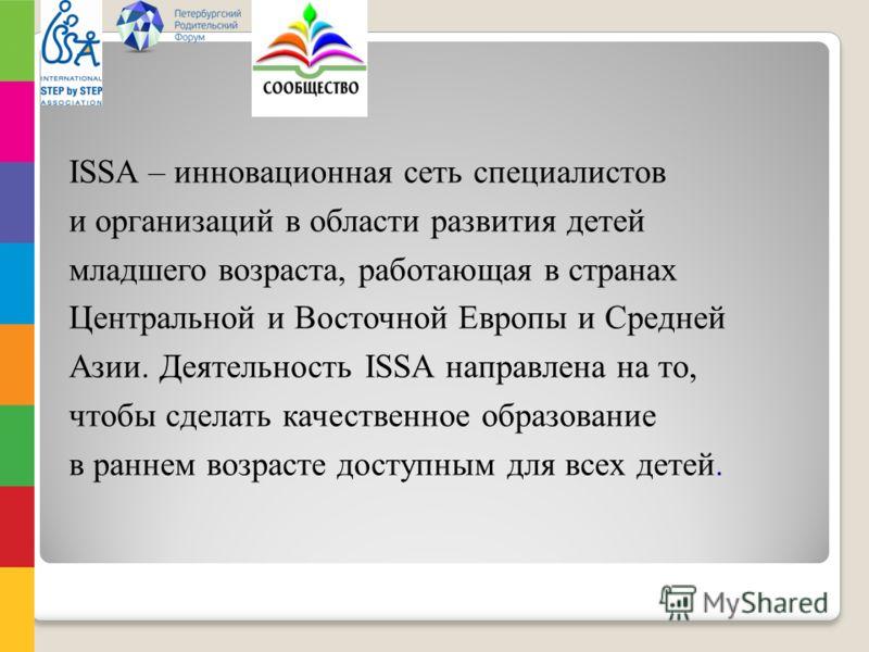 ISSA – инновационная сеть специалистов и организаций в области развития детей младшего возраста, работающая в странах Центральной и Восточной Европы и Средней Азии. Деятельность ISSA направлена на то, чтобы сделать качественное образование в раннем в