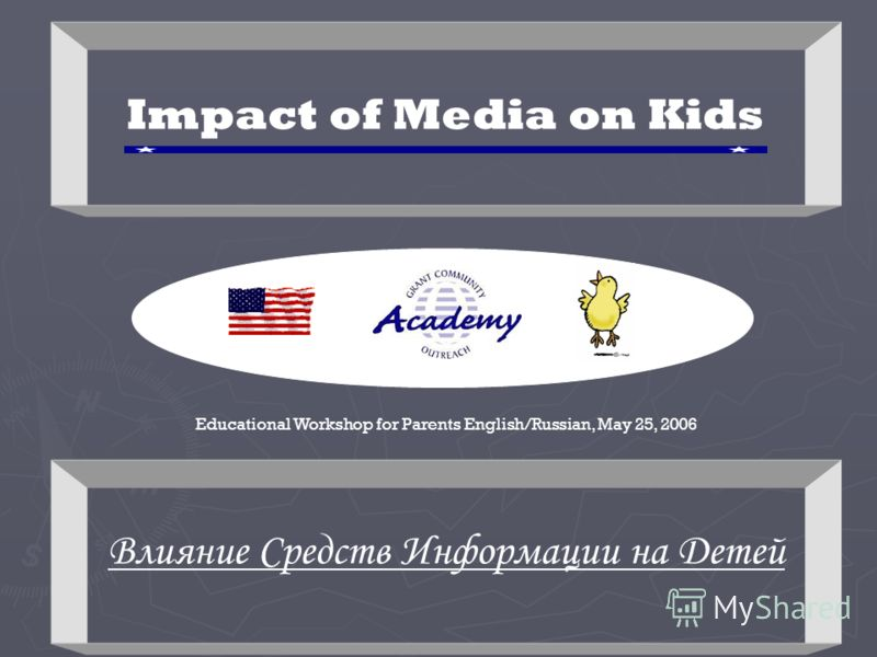 Educational Workshop for Parents English/Russian, May 25, 2006 Impact of Media on Kids Влияние Средств Информации на Детей