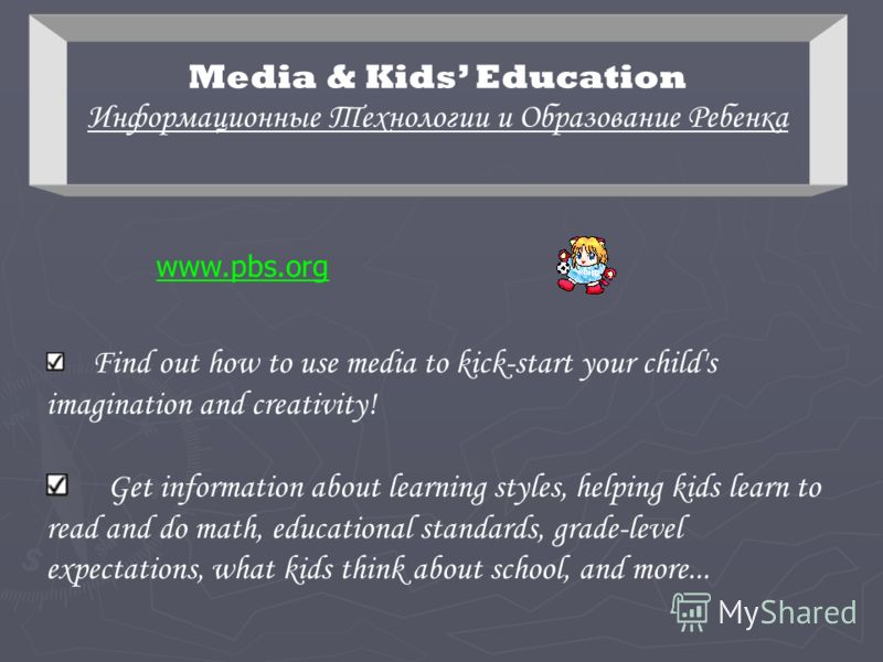 Media & Kids Education Информационные Технологии и Образование Ребенка www.pbs.org Find out how to use media to kick-start your child's imagination and creativity! Get information about learning styles, helping kids learn to read and do math, educati