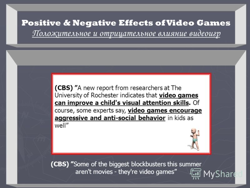 Positive & Negative Effects of Video Games Положительное и отрицательное влияние видеоигр (CBS) A new report from researchers at The University of Rochester indicates that video games can improve a child's visual attention skills. Of course, some exp
