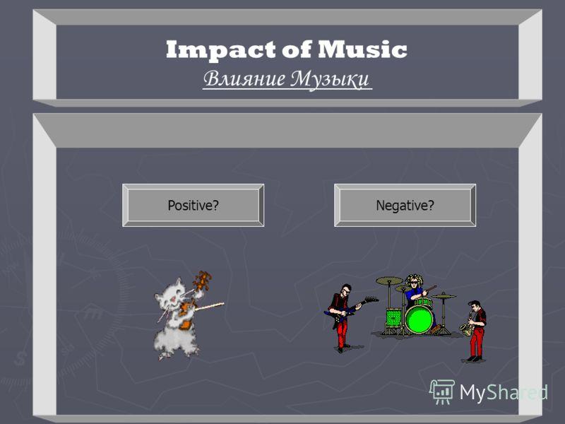 Impact of Music Влияние Музыки Positive?Negative?