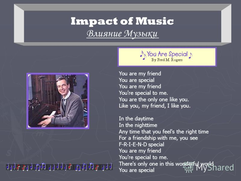 Impact of Music Влияние Музыки You are my friend You are special You are my friend You're special to me. You are the only one like you. Like you, my friend, I like you. In the daytime In the nighttime Any time that you feel's the right time For a fri