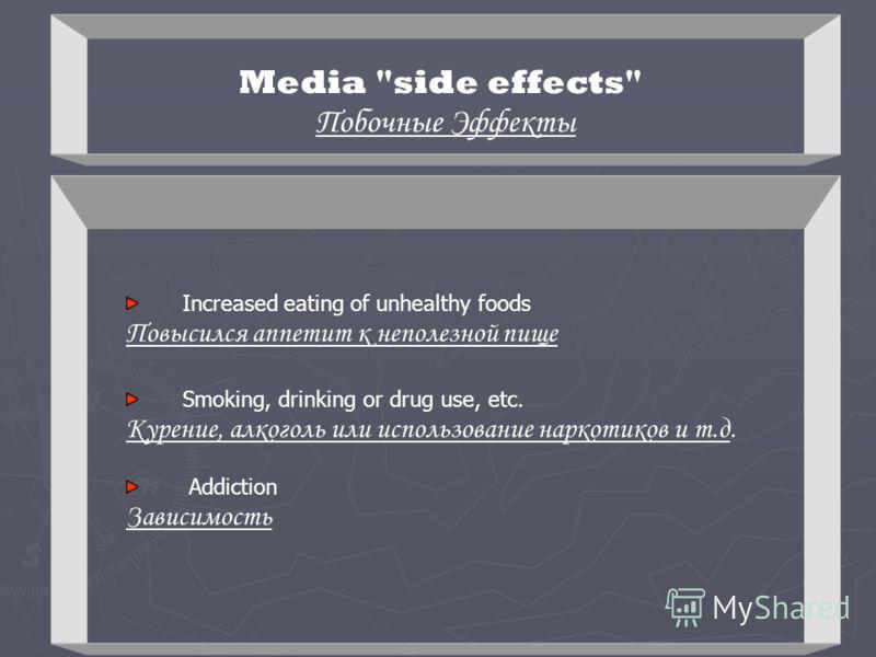 Media side effects Побочные Эффекты Increased eating of unhealthy foods Повысился аппетит к неполезной пище Smoking, drinking or drug use, etc. Курение, алкоголь или использование наркотиков и т.д. Addiction Зависимость