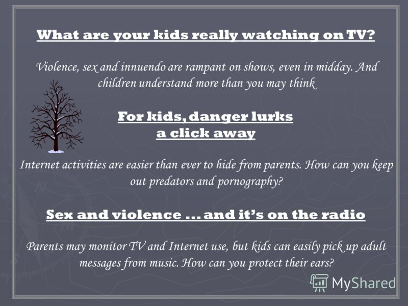 What are your kids really watching on TV? Violence, sex and innuendo are rampant on shows, even in midday. And children understand more than you may think For kids, danger lurks a click away Internet activities are easier than ever to hide from paren