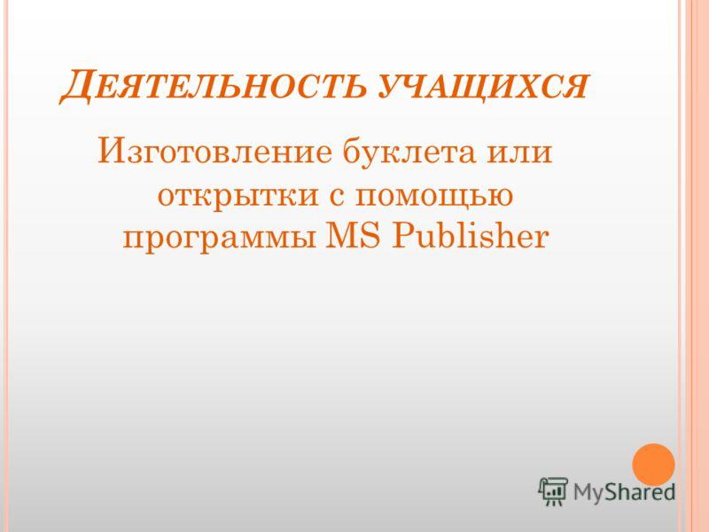 Д ЕЯТЕЛЬНОСТЬ УЧАЩИХСЯ Изготовление буклета или открытки с помощью программы MS Publisher