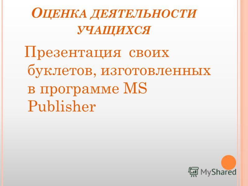О ЦЕНКА ДЕЯТЕЛЬНОСТИ УЧАЩИХСЯ Презентация своих буклетов, изготовленных в программе MS Publisher