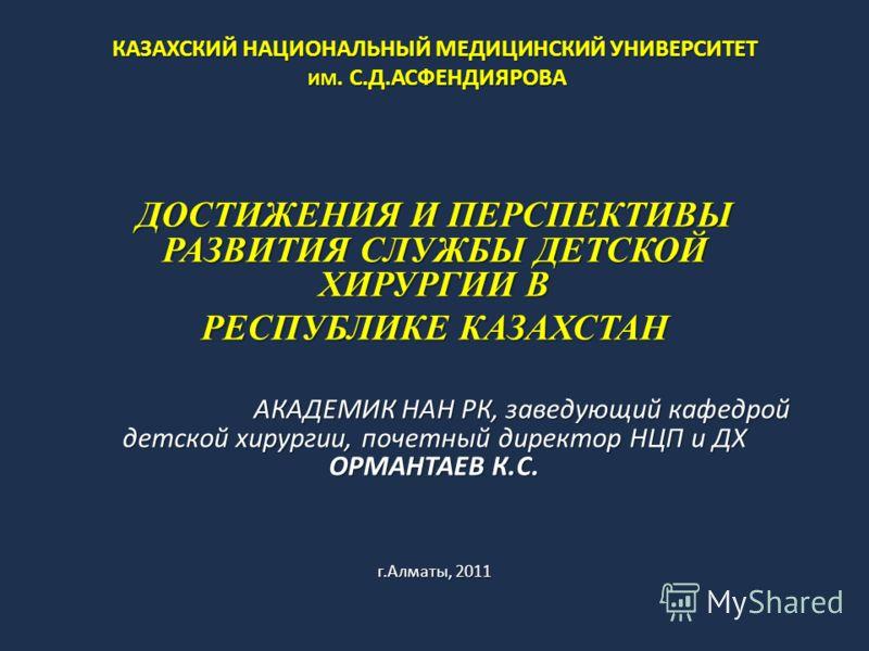 КАЗАХСКИЙ НАЦИОНАЛЬНЫЙ МЕДИЦИНСКИЙ УНИВЕРСИТЕТ ИМ. С.Д.АСФЕНДИЯРОВА ДОСТИЖЕНИЯ И ПЕРСПЕКТИВЫ РАЗВИТИЯ СЛУЖБЫ ДЕТСКОЙ ХИРУРГИИ В РЕСПУБЛИКЕ КАЗАХСТАН АКАДЕМИК НАН РК, заведующий кафедрой детской хирургии, почетный директор НЦП и ДХ ОРМАНТАЕВ К.С. г.Ал