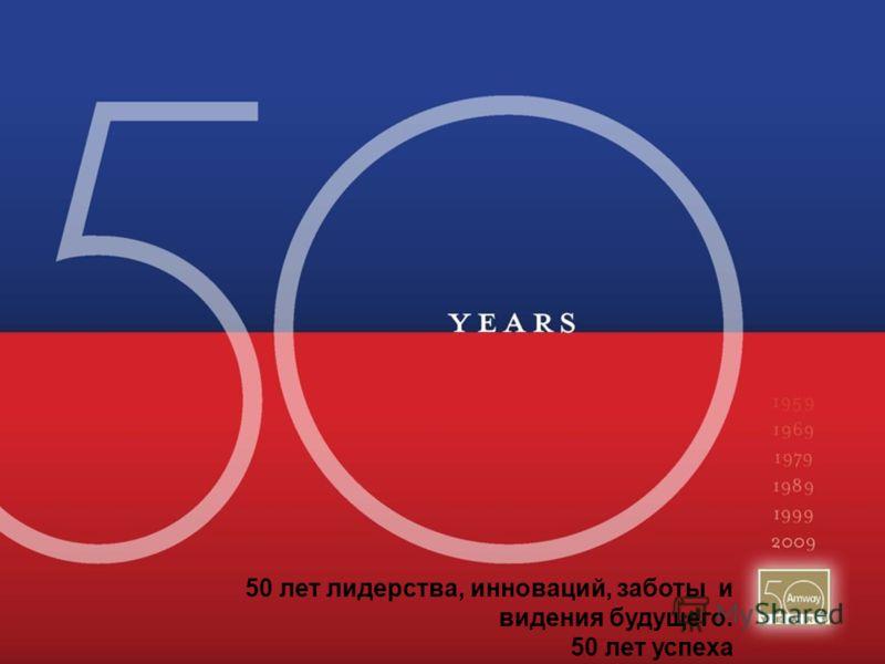 50 лет лидерства, инноваций, заботы и видения будущего. 50 лет успеха