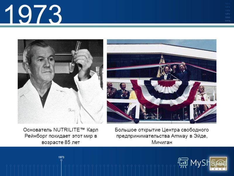1973 Основатель NUTRILITE Карл Рейнборг покидает этот мир в возрасте 85 лет Большое открытие Центра свободного предпринимательства Amway в Эйде, Мичиган