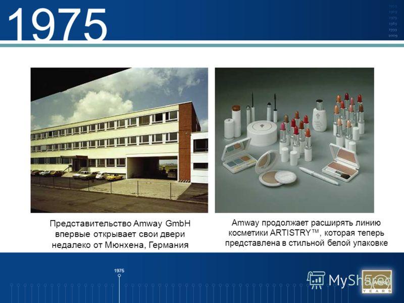 1975 Представительство Amway GmbH впервые открывает свои двери недалеко от Мюнхена, Германия Amway продолжает расширять линию косметики ARTISTRY, которая теперь представлена в стильной белой упаковке