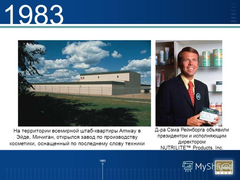 1983 На территории всемирной штаб-квартиры Amway в Эйде, Мичиган, открылся завод по производству косметики, оснащенный по последнему слову техники Д-ра Сэма Рейнборга объявили президентом и исполняющим директором NUTRILITE Products, Inc.