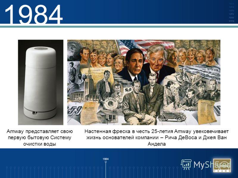 1984 Amway представляет свою первую бытовую Систему очистки воды Настенная фреска в честь 25-летия Amway увековечивает жизнь основателей компании – Рича ДеВоса и Джея Ван Андела