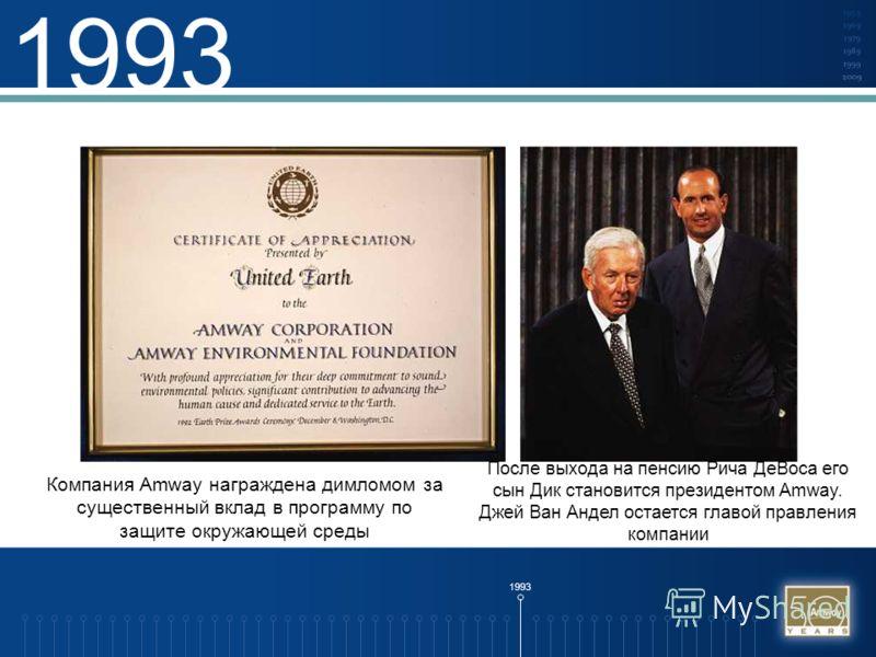 1993 Компания Amway награждена димломом за существенный вклад в программу по защите окружающей среды После выхода на пенсию Рича ДеВоса его сын Дик становится президентом Amway. Джей Ван Андел остается главой правления компании