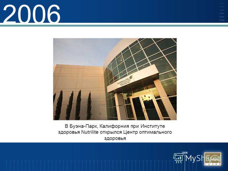 2006 В Буэна-Парк, Калифорния при Институте здоровья Nutrilite открылся Центр оптимального здоровья