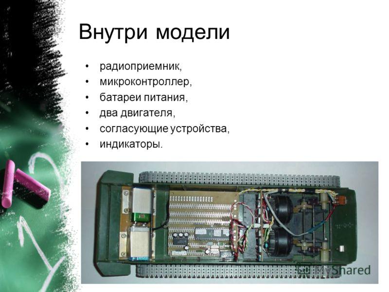 Внутри модели радиоприемник, микроконтроллер, батареи питания, два двигателя, согласующие устройства, индикаторы.