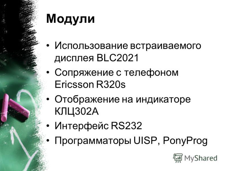 Модули Использование встраиваемого дисплея BLC2021 Сопряжение с телефоном Ericsson R320s Отображение на индикаторе КЛЦ302А Интерфейс RS232 Программаторы UISP, PonyProg