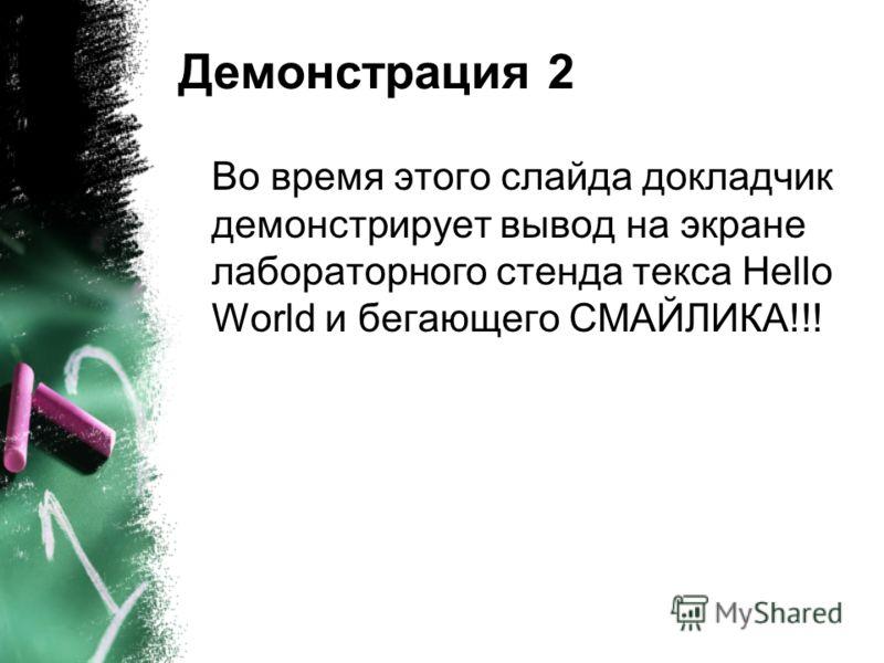 Демонстрация 2 Во время этого слайда докладчик демонстрирует вывод на экране лабораторного стенда текса Hello World и бегающего СМАЙЛИКА!!!