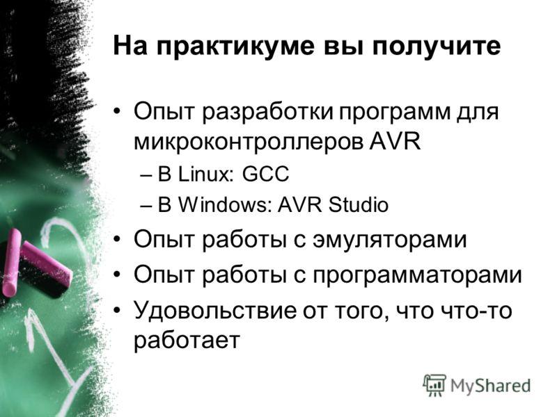 На практикуме вы получите Опыт разработки программ для микроконтроллеров AVR –В Linux: GCC –В Windows: AVR Studio Опыт работы с эмуляторами Опыт работы с программаторами Удовольствие от того, что что-то работает
