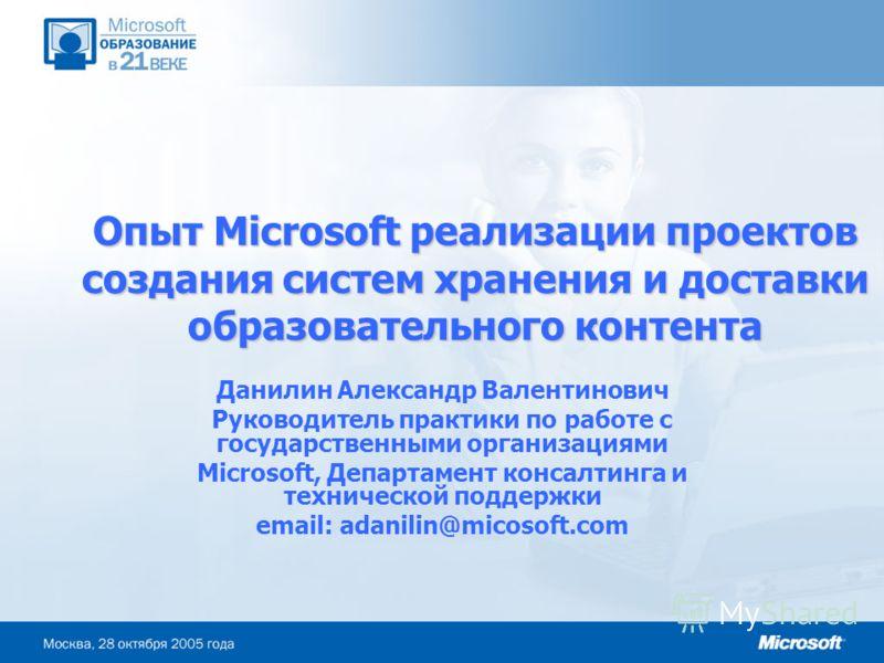 Опыт Microsoft реализации проектов создания систем хранения и доставки образовательного контента Данилин Александр Валентинович Руководитель практики по работе с государственными организациями Microsoft, Департамент консалтинга и технической поддержк