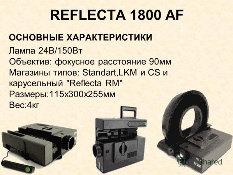 REFLECTA 1800 AF ОСНОВНЫЕ ХАРАКТЕРИСТИКИ Лампа 24В/150Вт Объектив: фокусное расстояние 90мм Магазины типов: Standart,LKM и CS и карусельный Reflecta RM Размеры:115х300х255мм Вес:4кг