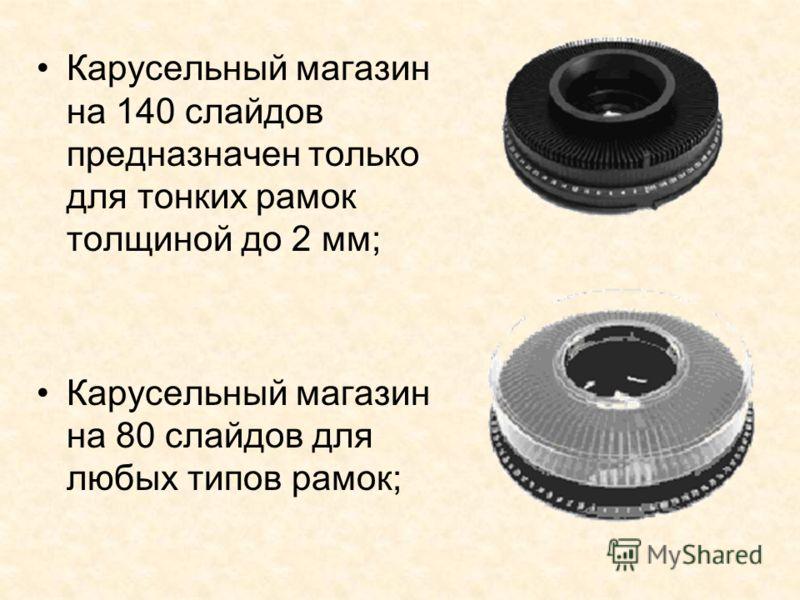 Карусельный магазин на 140 слайдов предназначен только для тонких рамок толщиной до 2 мм; Карусельный магазин на 80 слайдов для любых типов рамок;