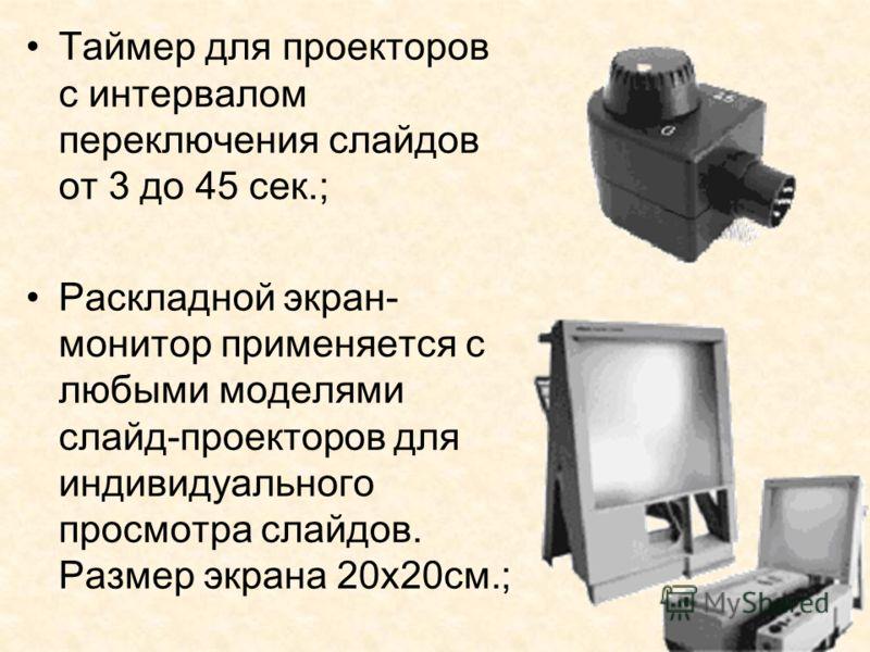 Таймер для проекторов с интервалом переключения слайдов от 3 до 45 сек.; Раскладной экран- монитор применяется с любыми моделями слайд-проекторов для индивидуального просмотра слайдов. Размер экрана 20х20см.;