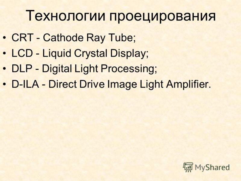 Технологии проецирования CRT - Cathode Ray Tube; LCD - Liquid Crystal Display; DLP - Digital Light Processing; D-ILA - Direct Drive Image Light Amplifier.