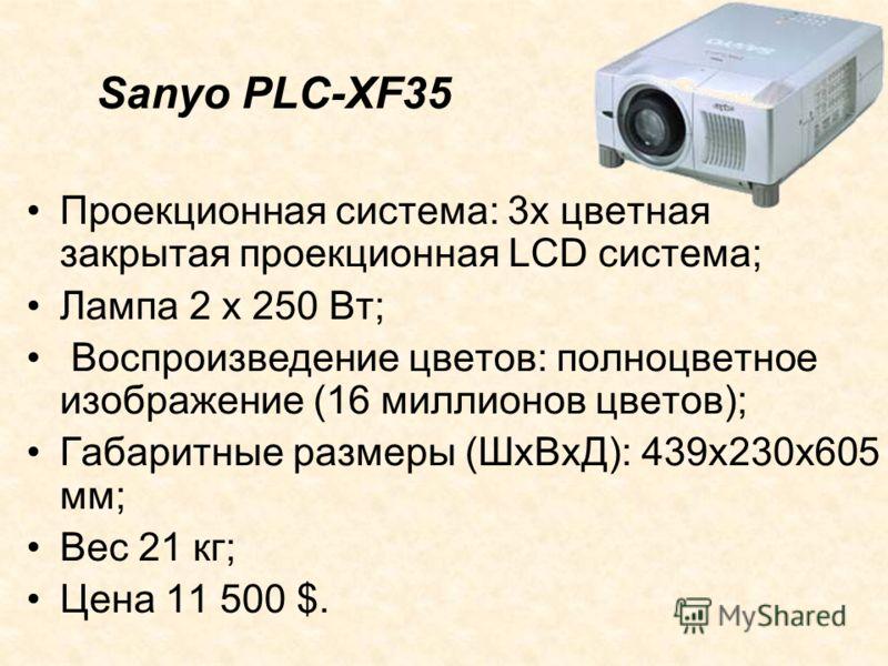 Проекционная система: 3х цветная закрытая проекционная LCD система; Лампа 2 х 250 Вт; Воспроизведение цветов: полноцветное изображение (16 миллионов цветов); Габаритные размеры (ШхВхД): 439х230х605 мм; Вес 21 кг; Цена 11 500 $. Sanyo PLC-XF35