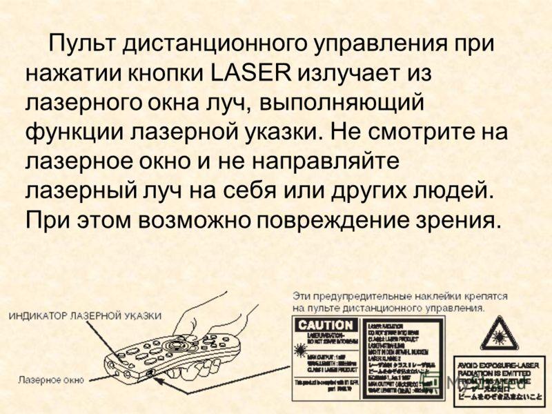 Пульт дистанционного управления при нажатии кнопки LASER излучает из лазерного окна луч, выполняющий функции лазерной указки. Не смотрите на лазерное окно и не направляйте лазерный луч на себя или других людей. При этом возможно повреждение зрения.