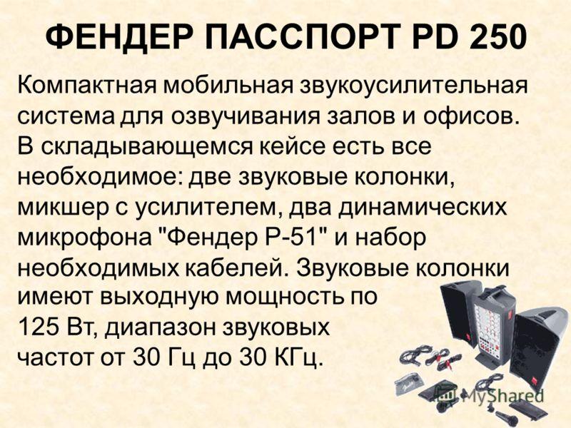 ФЕНДЕР ПАССПОРТ PD 250 Компактная мобильная звукоусилительная система для озвучивания залов и офисов. В складывающемся кейсе есть все необходимое: две звуковые колонки, микшер с усилителем, два динамических микрофона