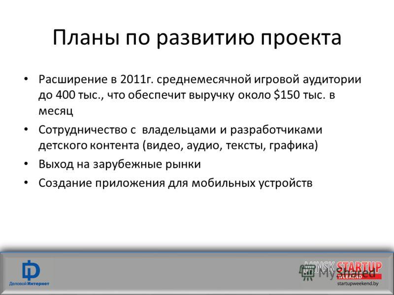 Планы по развитию проекта Расширение в 2011г. среднемесячной игровой аудитории до 400 тыс., что обеспечит выручку около $150 тыс. в месяц Сотрудничество с владельцами и разработчиками детского контента (видео, аудио, тексты, графика) Выход на зарубеж